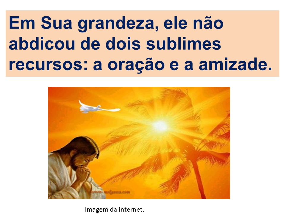 Em Sua grandeza, ele não abdicou de dois sublimes recursos: a oração e a amizade. Imagem da internet.