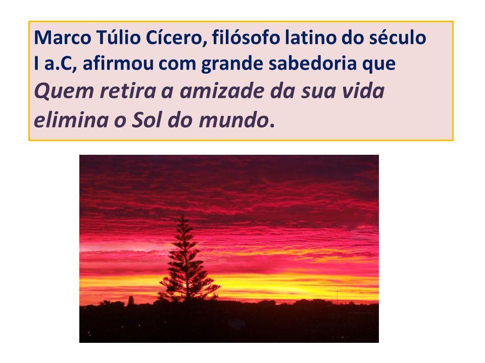 Marco Túlio Cícero, filósofo latino do século I a.C, afirmou com grande sabedoria que Quem retira a amizade da sua vida elimina o Sol do mundo.