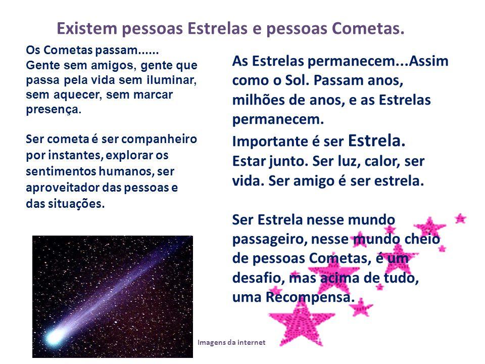 Os Cometas passam...... Gente sem amigos, gente que passa pela vida sem iluminar, sem aquecer, sem marcar presença. Ser cometa é ser companheiro por i