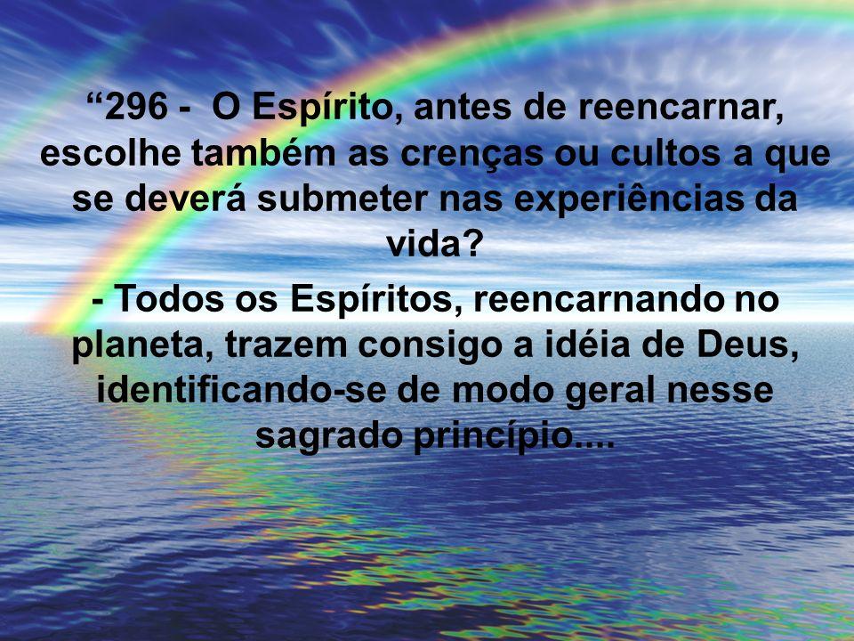 296 - O Espírito, antes de reencarnar, escolhe também as crenças ou cultos a que se deverá submeter nas experiências da vida? - Todos os Espíritos, re