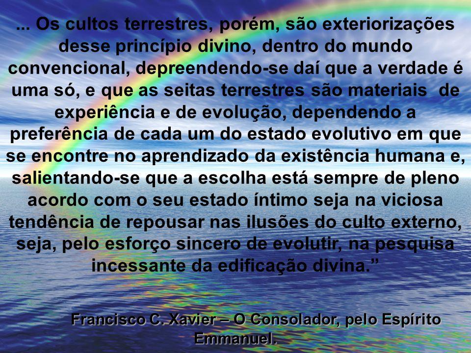 ... Os cultos terrestres, porém, são exteriorizações desse princípio divino, dentro do mundo convencional, depreendendo-se daí que a verdade é uma só,