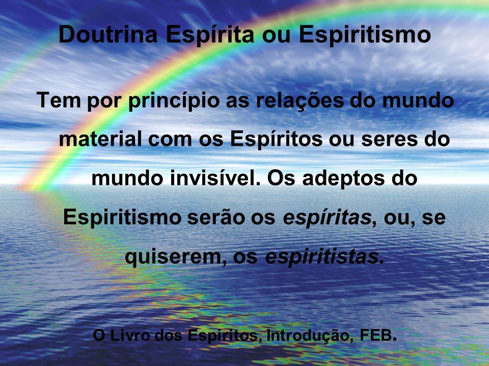 Doutrina Espírita ou Espiritismo Tem por princípio as relações do mundo material com os Espíritos ou seres do mundo invisível. Os adeptos do Espiritis