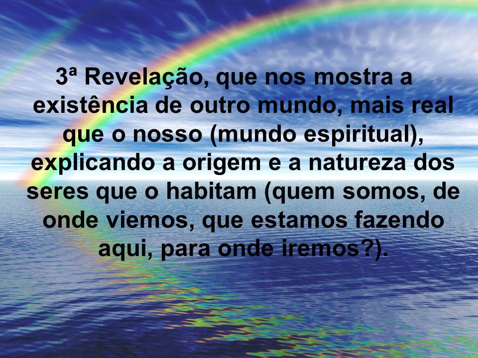 3ª Revelação, que nos mostra a existência de outro mundo, mais real que o nosso (mundo espiritual), explicando a origem e a natureza dos seres que o h