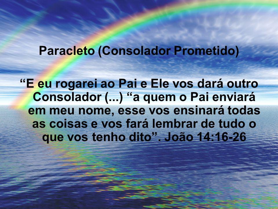 Paracleto (Consolador Prometido) E eu rogarei ao Pai e Ele vos dará outro Consolador (...) a quem o Pai enviará em meu nome, esse vos ensinará todas a