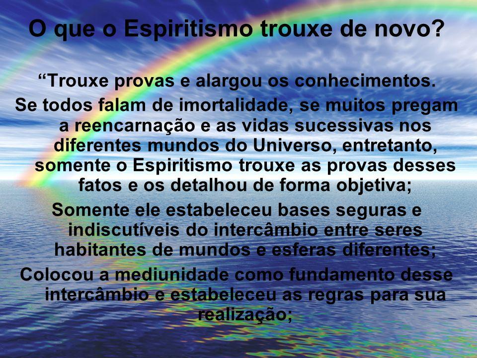 O que o Espiritismo trouxe de novo? Trouxe provas e alargou os conhecimentos. Se todos falam de imortalidade, se muitos pregam a reencarnação e as vid