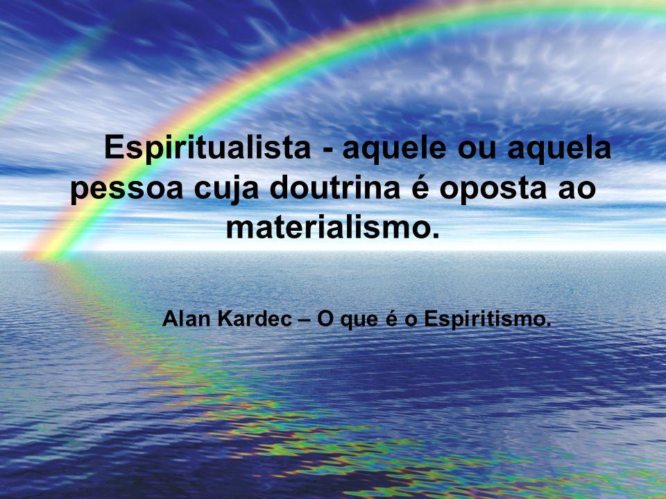 Espiritualista - aquele ou aquela pessoa cuja doutrina é oposta ao materialismo. Alan Kardec – O que é o Espiritismo.