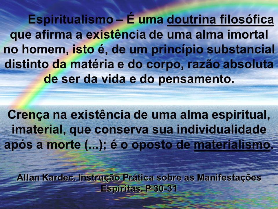Espiritualismo – É uma doutrina filosófica que afirma a existência de uma alma imortal no homem, isto é, de um princípio substancial distinto da matér