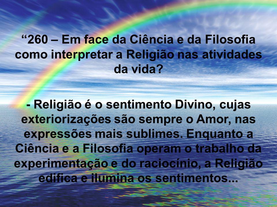 260 – Em face da Ciência e da Filosofia como interpretar a Religião nas atividades da vida? - Religião é o sentimento Divino, cujas exteriorizações sã