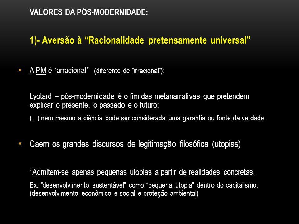 VALORES DA PÓS-MODERNIDADE: 1)- Aversão à Racionalidade pretensamente universal A PM é arracional (diferente de irracional); Lyotard = pós-modernidade