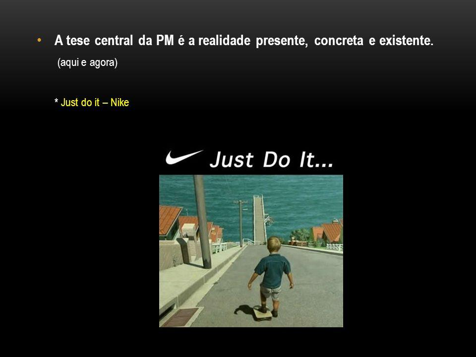 A tese central da PM é a realidade presente, concreta e existente. (aqui e agora) * Just do it – Nike