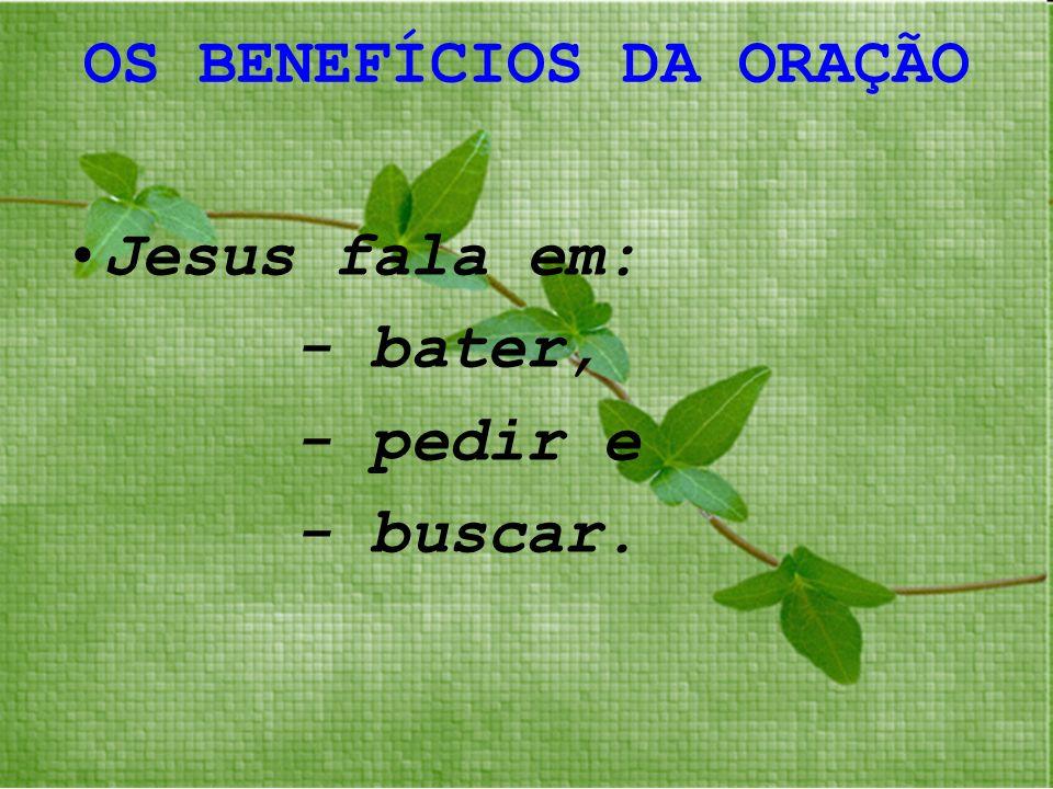 OS BENEFÍCIOS DA ORAÇÃO Jesus fala em: - bater, - pedir e - buscar.