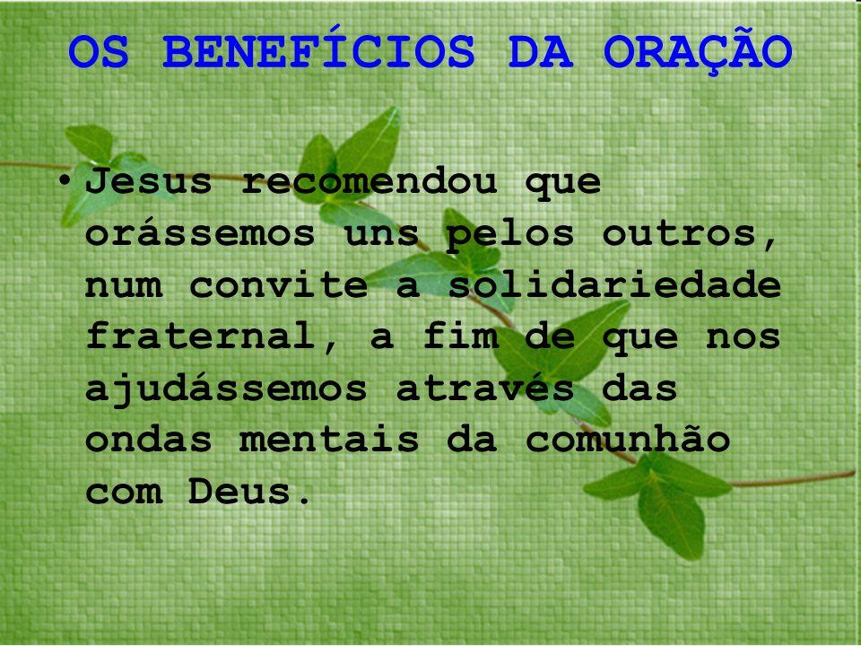 OS BENEFÍCIOS DA ORAÇÃO Jesus recomendou que orássemos uns pelos outros, num convite a solidariedade fraternal, a fim de que nos ajudássemos através d