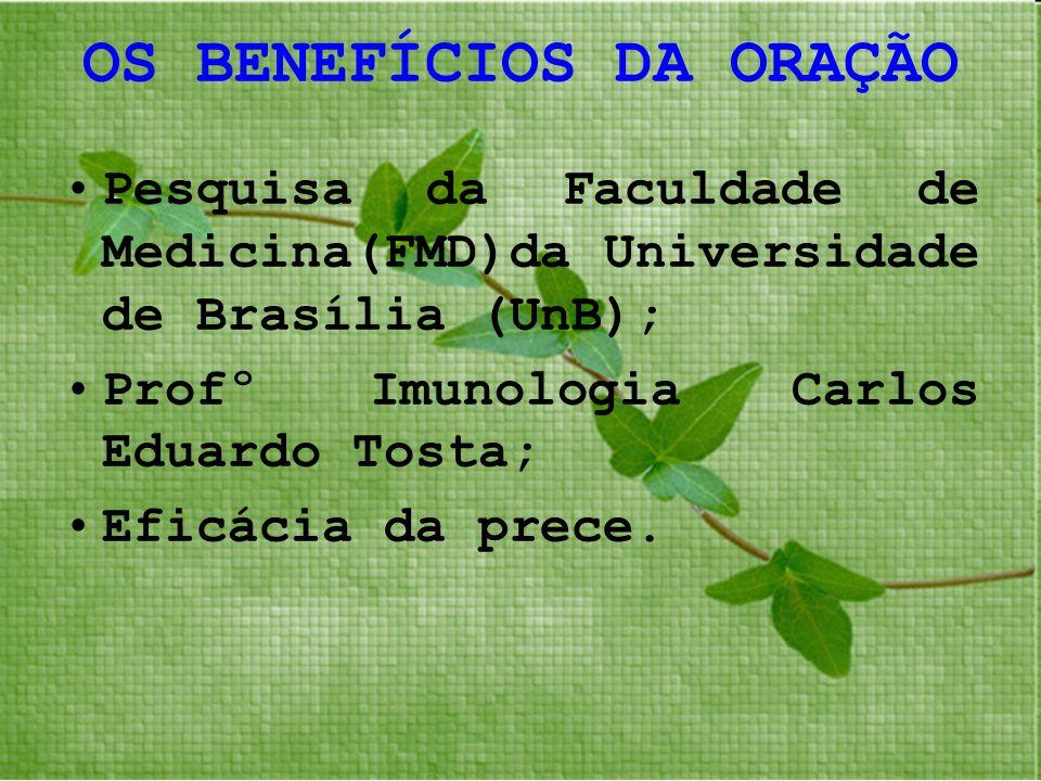 OS BENEFÍCIOS DA ORAÇÃO Pesquisa da Faculdade de Medicina(FMD)da Universidade de Brasília (UnB); Profº Imunologia Carlos Eduardo Tosta; Eficácia da pr