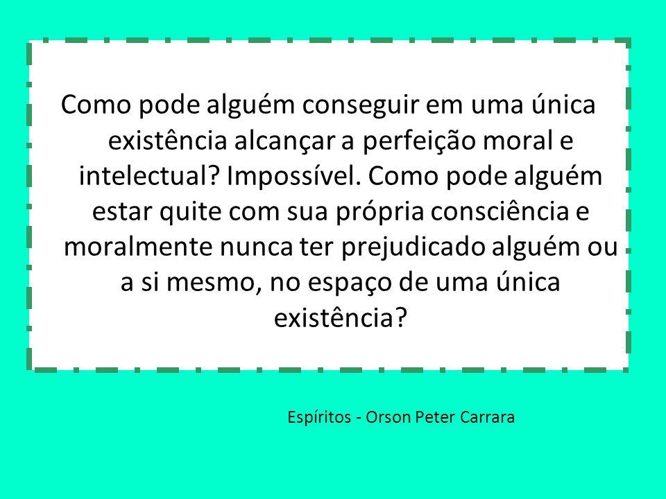 Espíritos - Orson Peter Carrara Como pode alguém conseguir em uma única existência alcançar a perfeição moral e intelectual? Impossível. Como pode alg