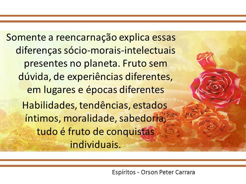 Espíritos - Orson Peter Carrara Somente a reencarnação explica essas diferenças sócio-morais-intelectuais presentes no planeta. Fruto sem dúvida, de e