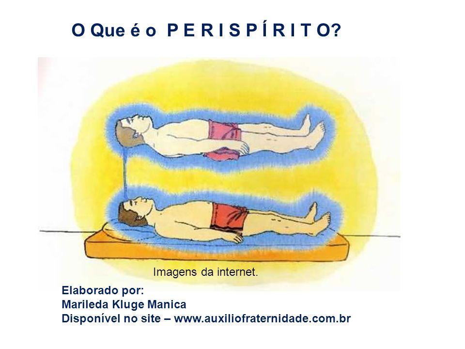 O Que é o P E R I S P Í R I T O? Imagens da internet. Elaborado por: Marileda Kluge Manica Disponível no site – www.auxiliofraternidade.com.br