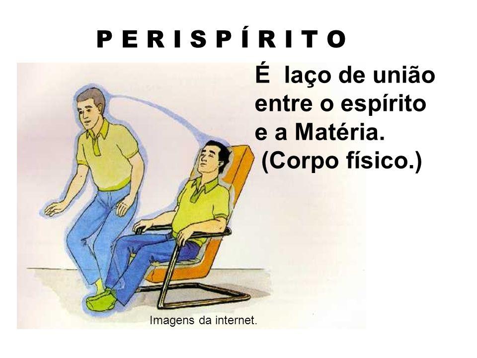P E R I S P Í R I T O É laço de união entre o espírito e a Matéria. (Corpo físico.) Imagens da internet.