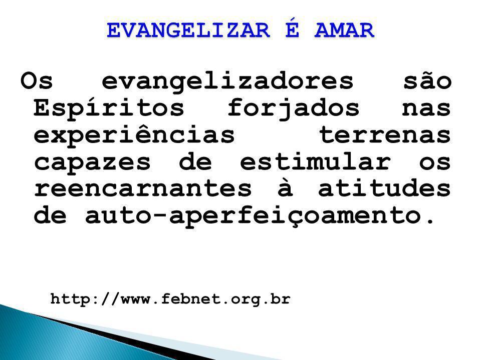 Os evangelizadores são Espíritos forjados nas experiências terrenas capazes de estimular os reencarnantes à atitudes de auto-aperfeiçoamento. http://w
