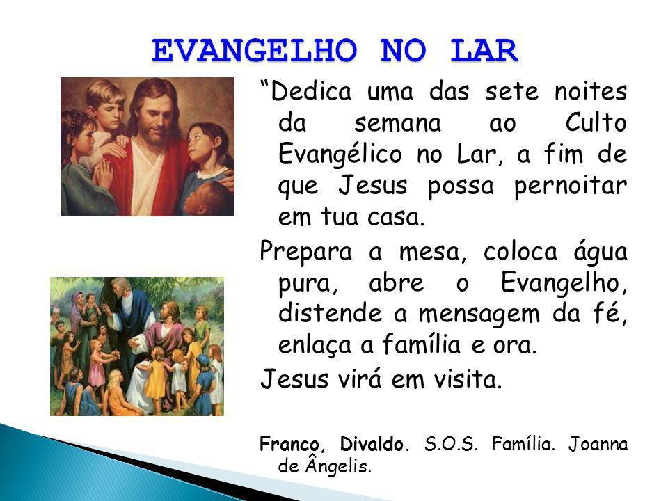 Dedica uma das sete noites da semana ao Culto Evangélico no Lar, a fim de que Jesus possa pernoitar em tua casa. Prepara a mesa, coloca água pura, abr