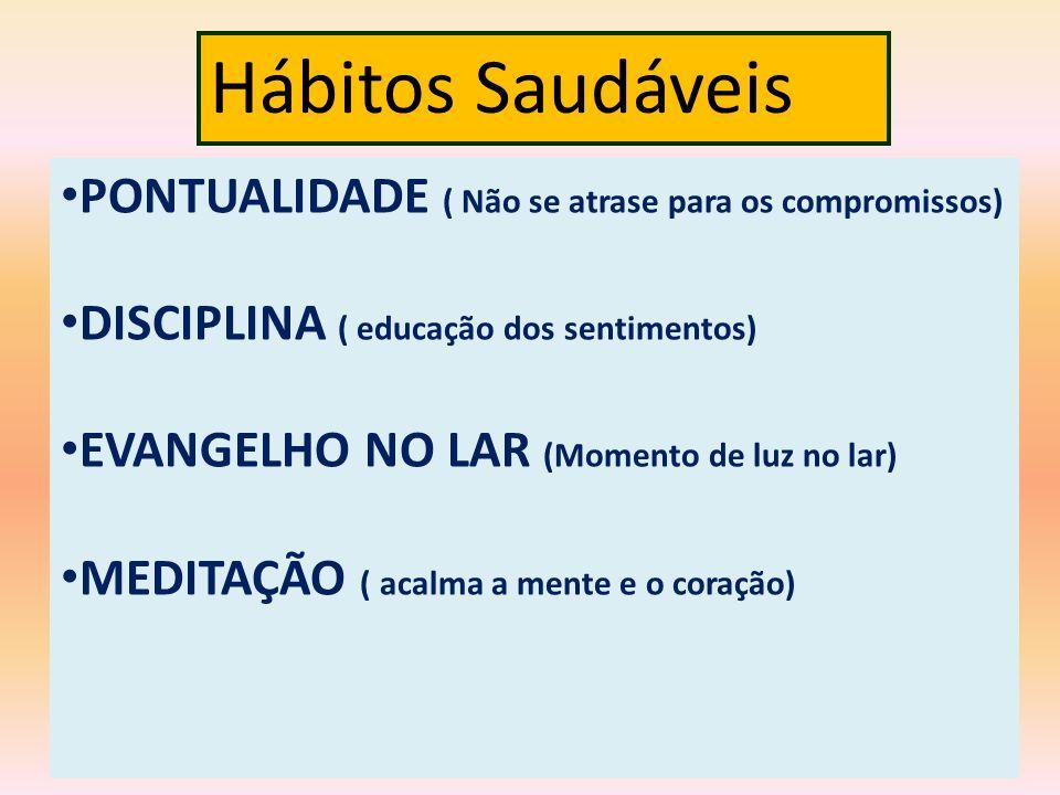 Hábitos Saudáveis PONTUALIDADE ( Não se atrase para os compromissos) DISCIPLINA ( educação dos sentimentos) EVANGELHO NO LAR (Momento de luz no lar) M