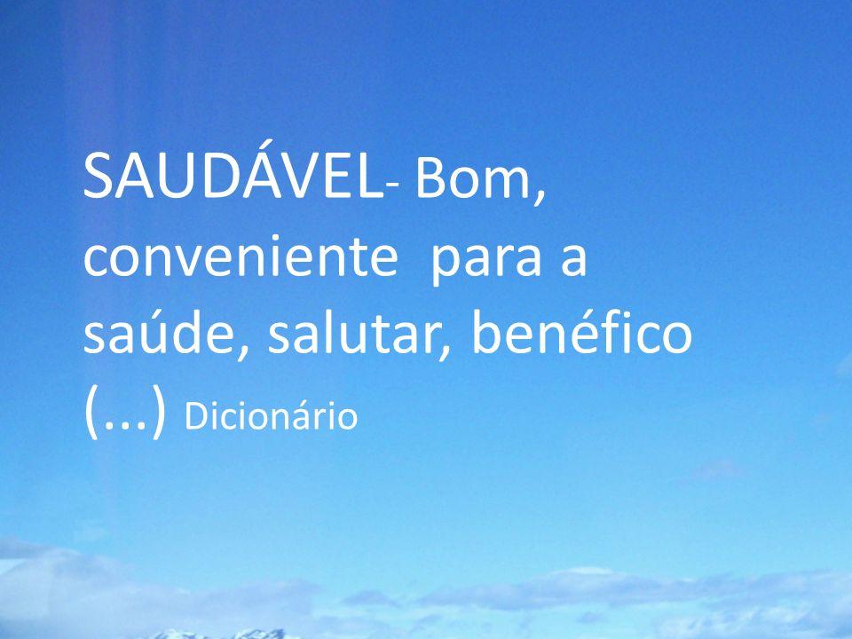 SAUDÁVEL - Bom, conveniente para a saúde, salutar, benéfico (...) Dicionário