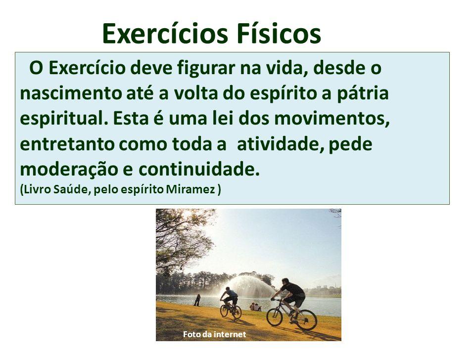 Exercícios Físicos O Exercício deve figurar na vida, desde o nascimento até a volta do espírito a pátria espiritual. Esta é uma lei dos movimentos, en