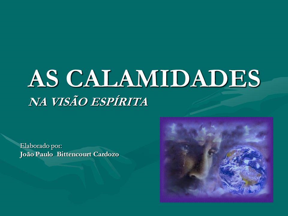 AS CALAMIDADES NA VISÃO ESPÍRITA Elaborado por: João Paulo Bittencourt Cardozo