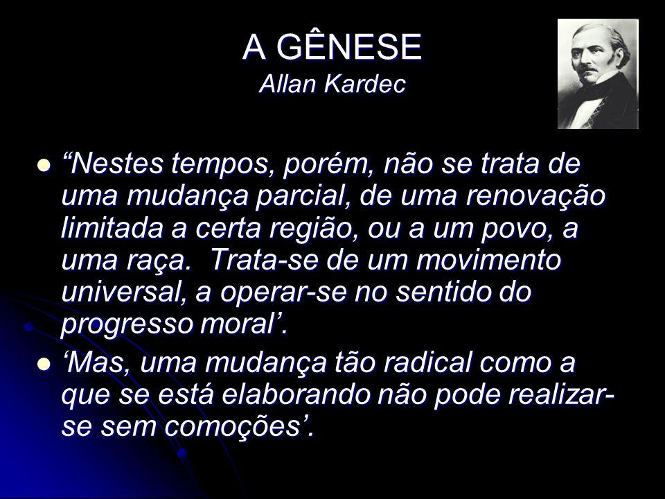 A GÊNESE Allan Kardec Nestes tempos, porém, não se trata de uma mudança parcial, de uma renovação limitada a certa região, ou a um povo, a uma raça. T
