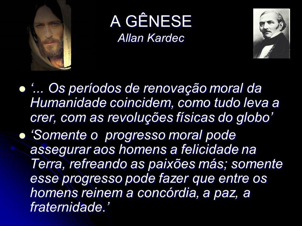 A GÊNESE Allan Kardec... Os períodos de renovação moral da Humanidade coincidem, como tudo leva a crer, com as revoluções físicas do globo... Os perío