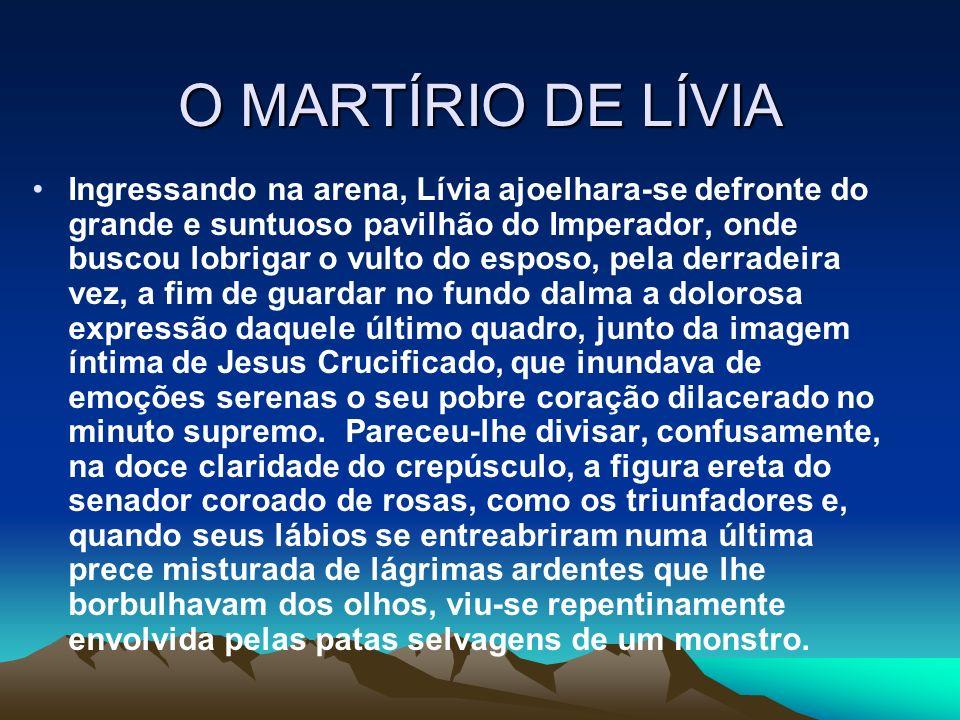 O MARTÍRIO DE LÍVIA Ingressando na arena, Lívia ajoelhara-se defronte do grande e suntuoso pavilhão do Imperador, onde buscou lobrigar o vulto do espo