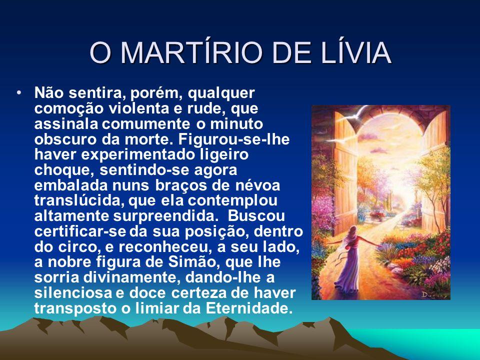O MARTÍRIO DE LÍVIA Não sentira, porém, qualquer comoção violenta e rude, que assinala comumente o minuto obscuro da morte. Figurou-se-lhe haver exper