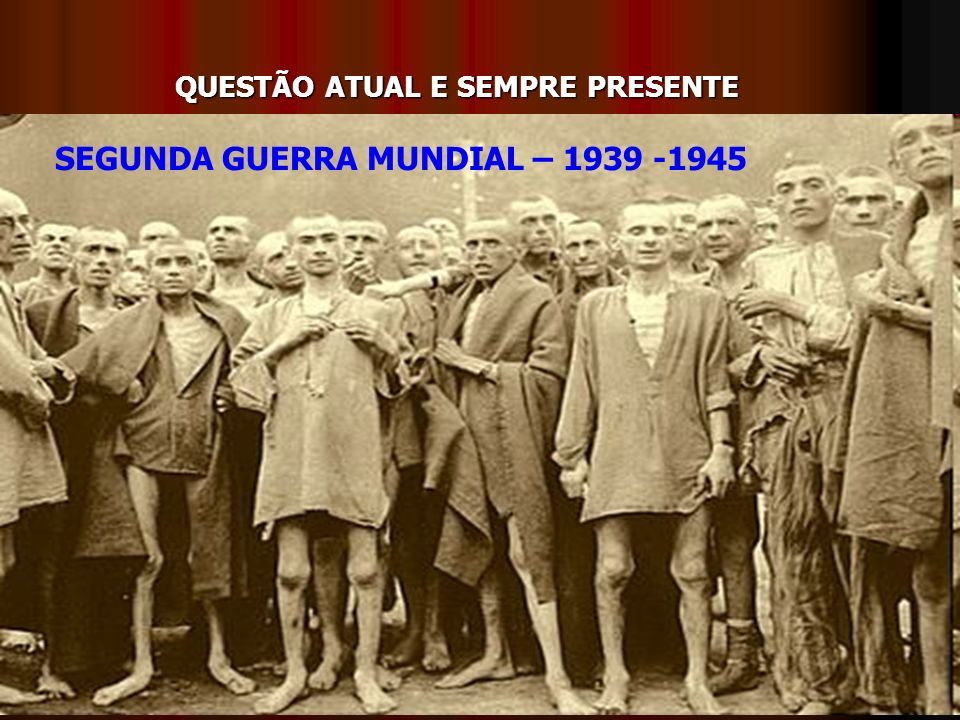 QUESTÃO ATUAL E SEMPRE PRESENTE SEGUNDA GUERRA MUNDIAL – 1939 -1945