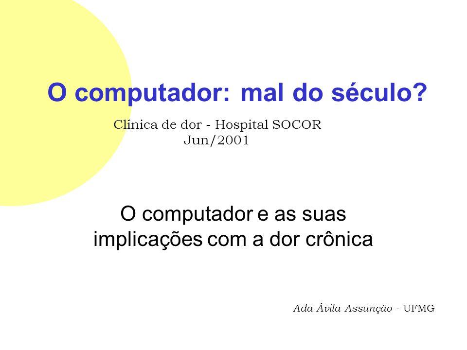 O computador: mal do século? O computador e as suas implicações com a dor crônica Ada Ávila Assunção - UFMG Clínica de dor - Hospital SOCOR Jun/2001