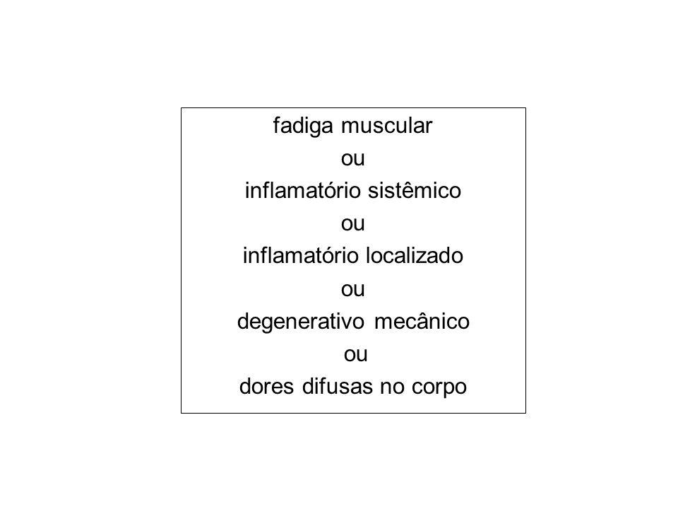 fadiga muscular ou inflamatório sistêmico ou inflamatório localizado ou degenerativo mecânico ou dores difusas no corpo