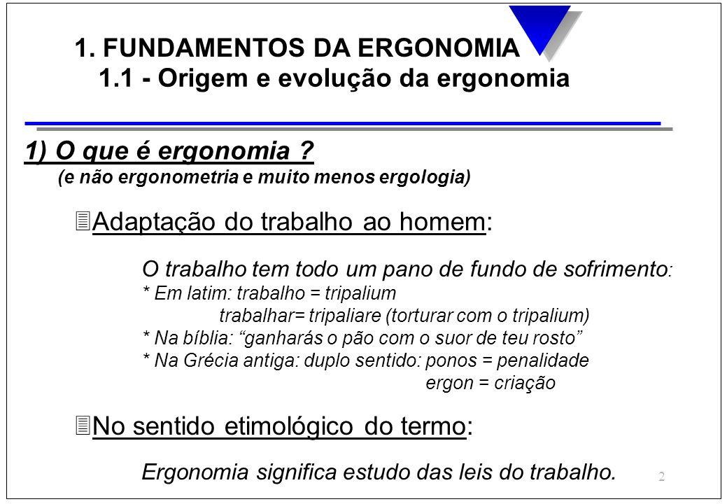 2 1. FUNDAMENTOS DA ERGONOMIA 1.1 - Origem e evolução da ergonomia 1) O que é ergonomia ? (e não ergonometria e muito menos ergologia) 3Adaptação do t