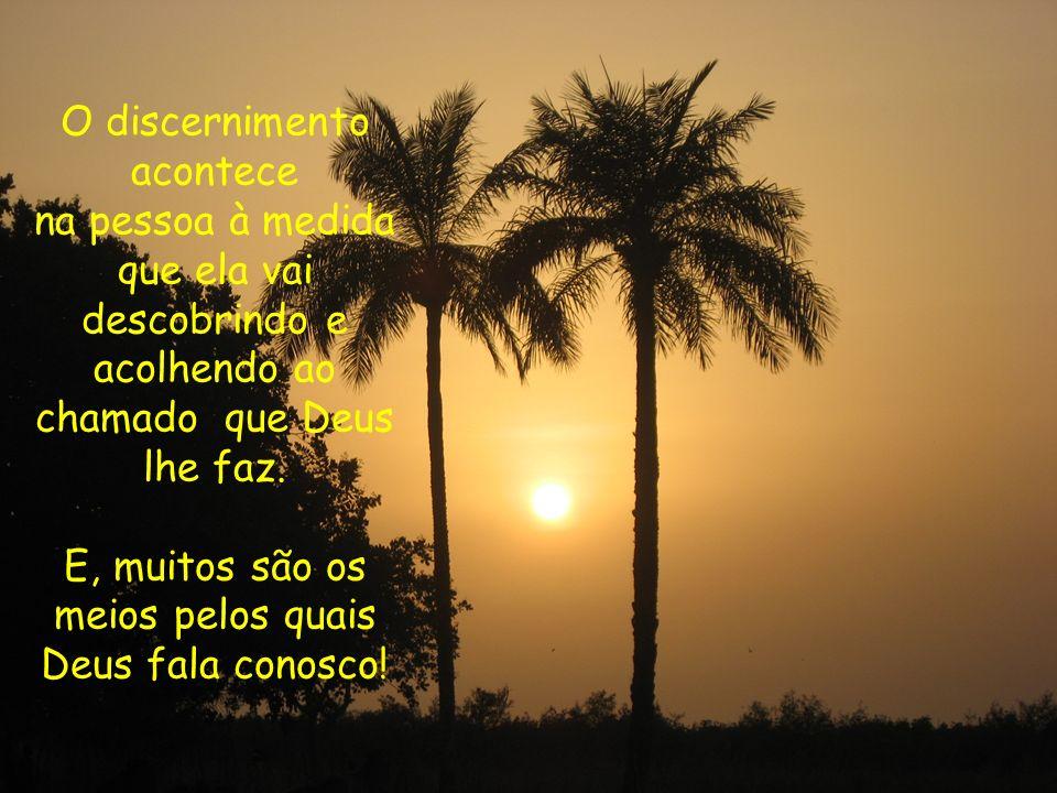 O discernimento acontece na pessoa à medida que ela vai descobrindo e acolhendo ao chamado que Deus lhe faz. E, muitos são os meios pelos quais Deus f