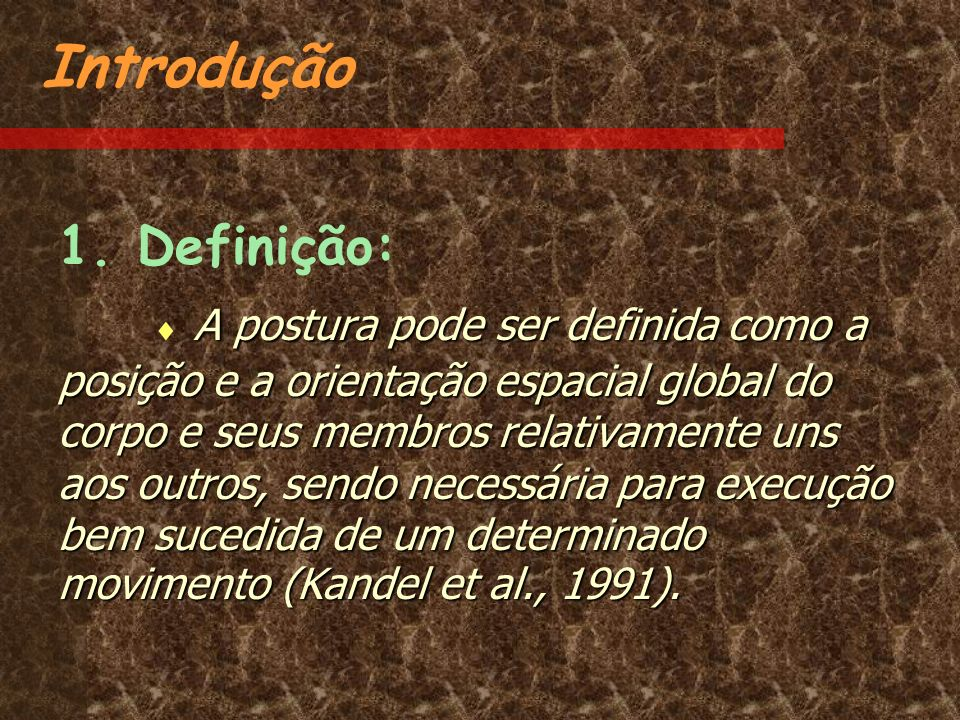 Introdução 1. Definição: A postura pode ser definida como a posição e a orientação espacial global do corpo e seus membros relativamente uns aos outro