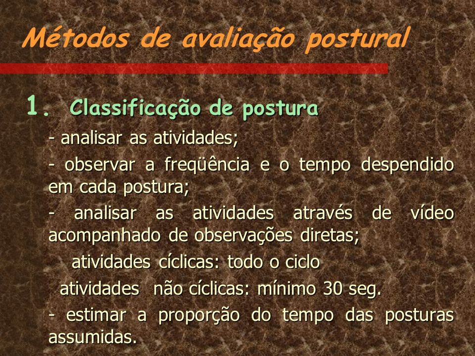 Métodos de avaliação postural Classificação de postura 1. Classificação de postura - analisar as atividades; - observar a freqüência e o tempo despend