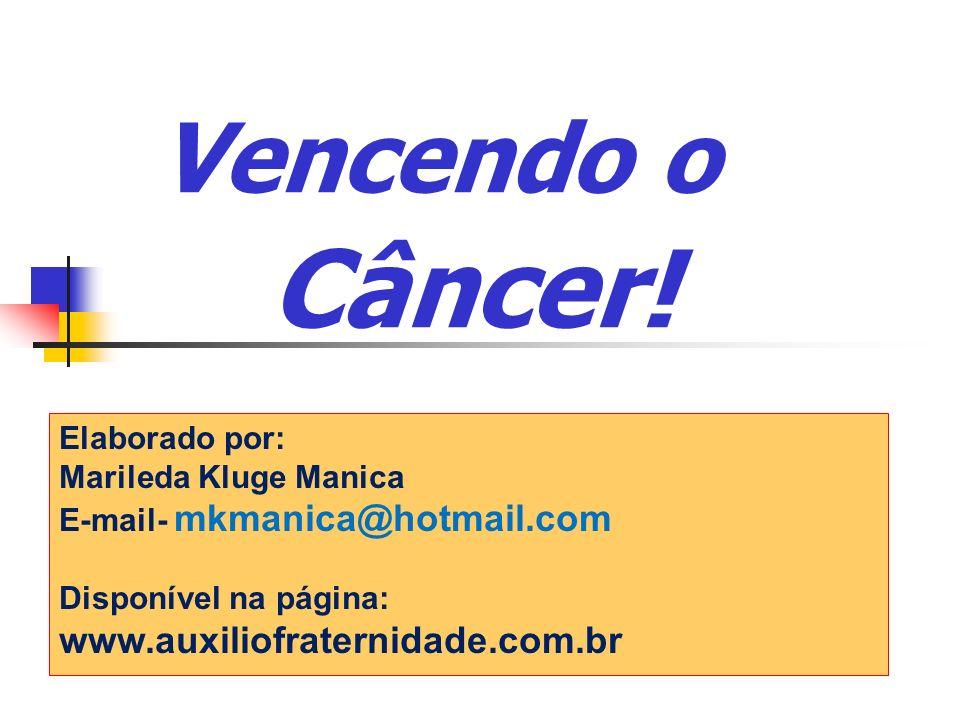 Vencendo o Câncer! Elaborado por: Marileda Kluge Manica E-mail- mkmanica@hotmail.com Disponível na página: www.auxiliofraternidade.com.br