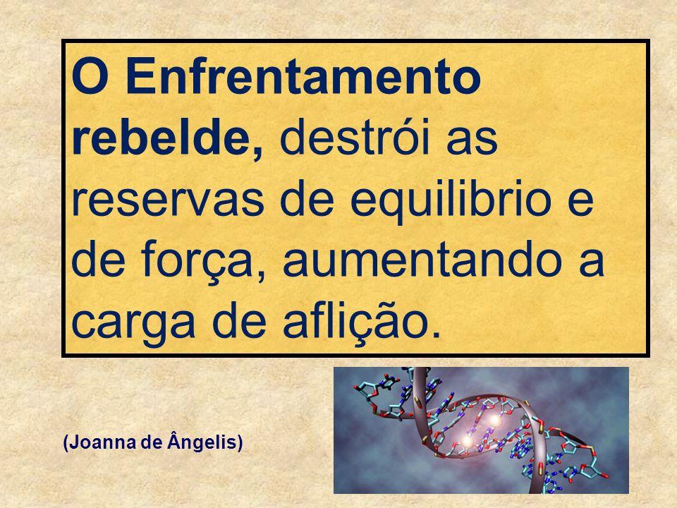 O Enfrentamento rebelde, destrói as reservas de equilibrio e de força, aumentando a carga de aflição. (Joanna de Ângelis)