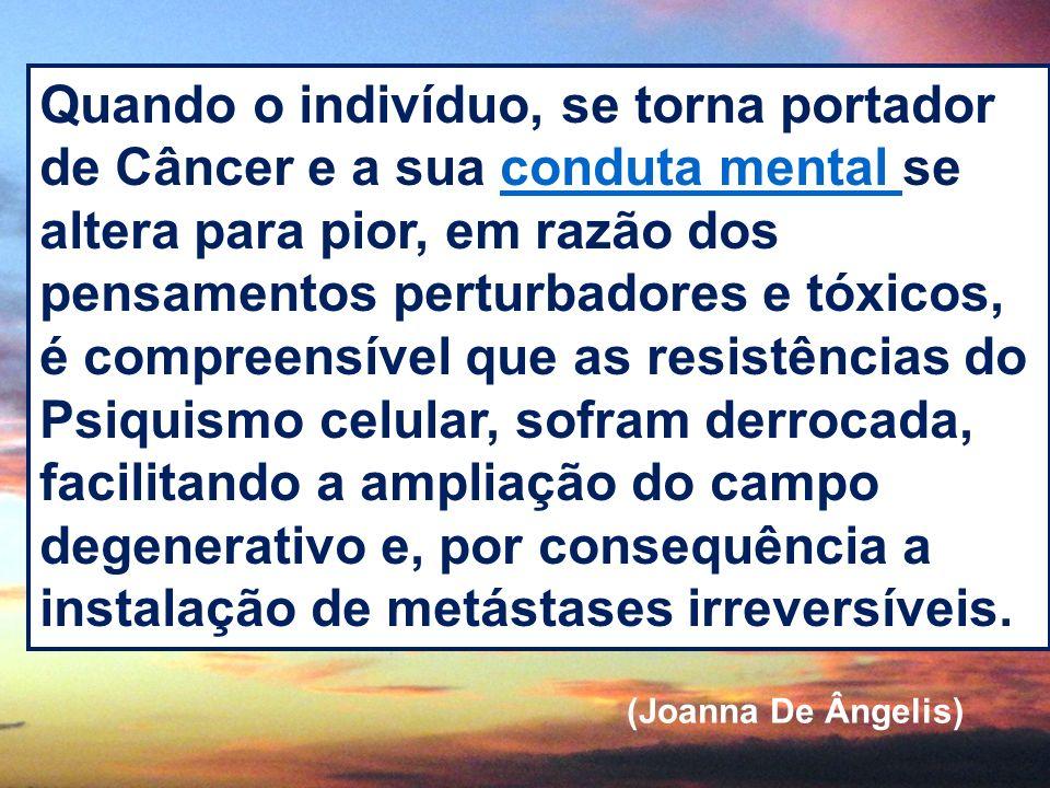 Quando o indivíduo, se torna portador de Câncer e a sua conduta mental se altera para pior, em razão dos pensamentos perturbadores e tóxicos, é compre