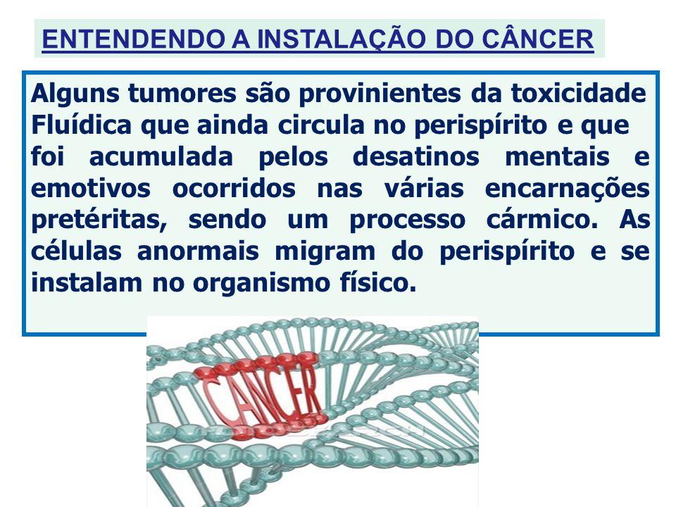 ENTENDENDO A INSTALAÇÃO DO CÂNCER Alguns tumores são provinientes da toxicidade Fluídica que ainda circula no perispírito e que foi acumulada pelos de