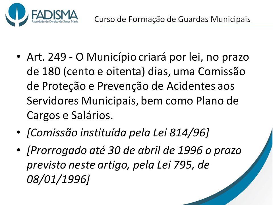 Art. 249 - O Município criará por lei, no prazo de 180 (cento e oitenta) dias, uma Comissão de Proteção e Prevenção de Acidentes aos Servidores Munici