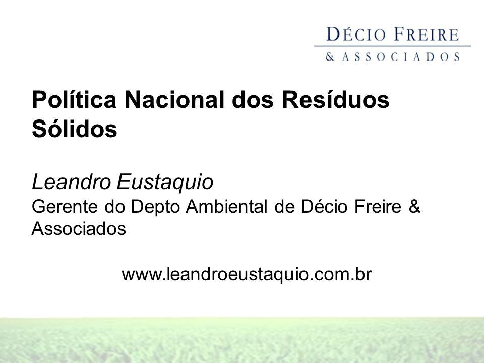 Política Nacional dos Resíduos Sólidos Leandro Eustaquio Gerente do Depto Ambiental de Décio Freire & Associados www.leandroeustaquio.com.br