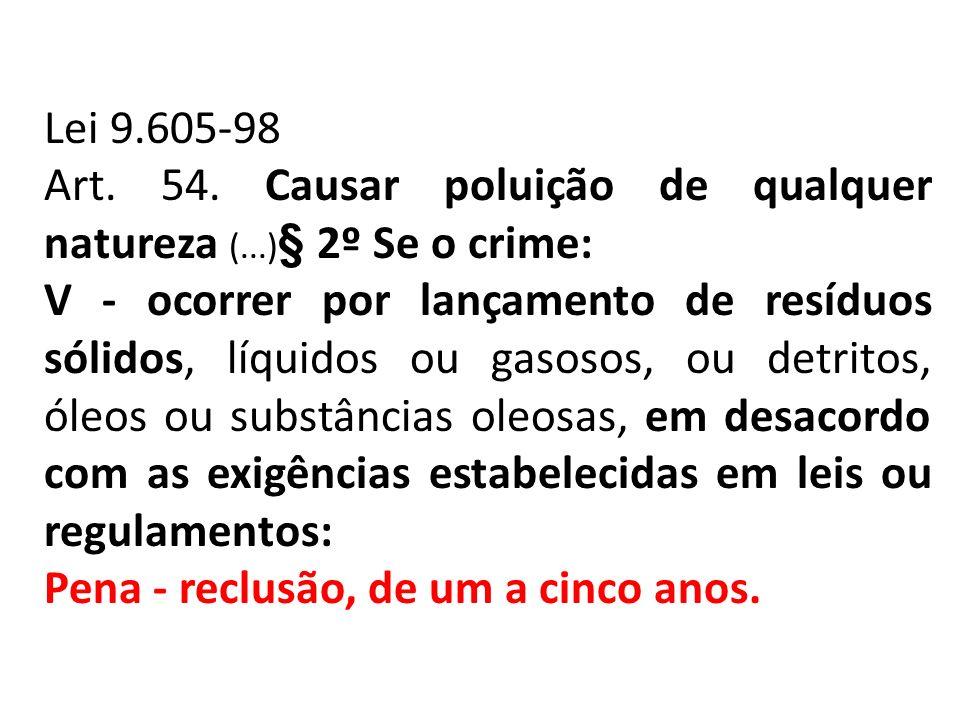 Lei 9.605-98 Art. 54. Causar poluição de qualquer natureza (...) § 2º Se o crime: V - ocorrer por lançamento de resíduos sólidos, líquidos ou gasosos,
