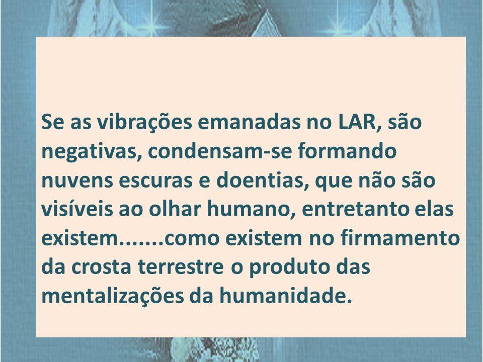 Se as vibrações emanadas no LAR, são negativas, condensam-se formando nuvens escuras e doentias, que não são visíveis ao olhar humano, entretanto elas