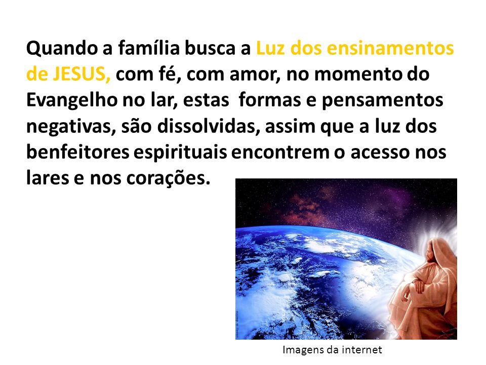 Quando a família busca a Luz dos ensinamentos de JESUS, com fé, com amor, no momento do Evangelho no lar, estas formas e pensamentos negativas, são di