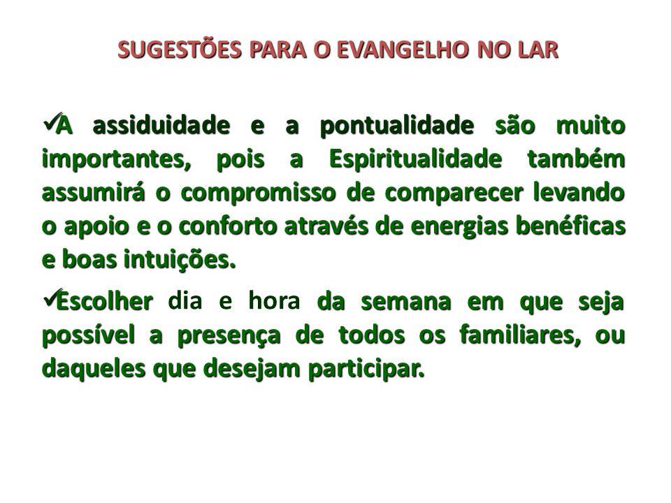 SUGESTÕES PARA O EVANGELHO NO LAR A assiduidade e a pontualidade são muito importantes, pois a Espiritualidade também assumirá o compromisso de compar