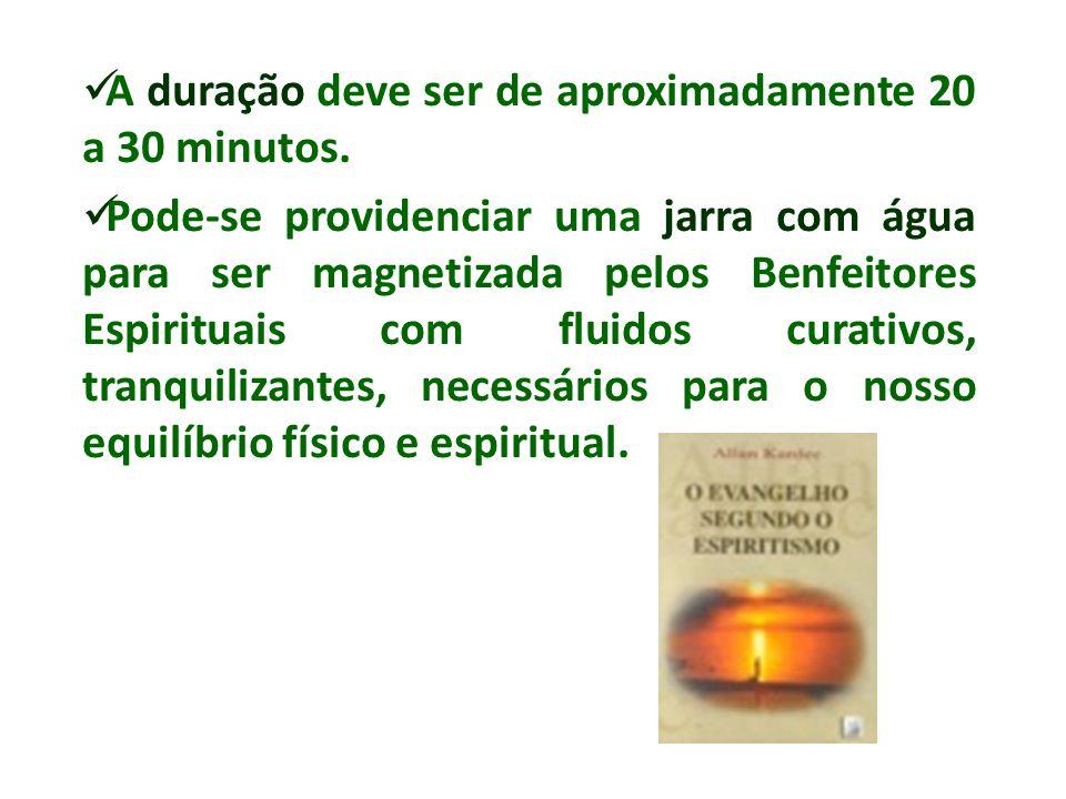 A duração deve ser de aproximadamente 20 a 30 minutos. Pode-se providenciar uma jarra com água para ser magnetizada pelos Benfeitores Espirituais com