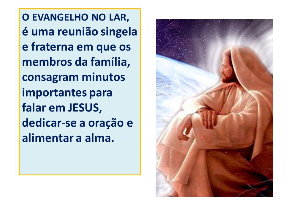 O EVANGELHO NO LAR, é uma reunião singela e fraterna em que os membros da família, consagram minutos importantes para falar em JESUS, dedicar-se a ora